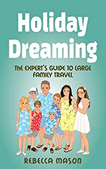 [Rebecca Mason]のHoliday Dreaming: The EXPERT'S GUIDE TO LARGE FAMILY TRAVEL (English Edition)