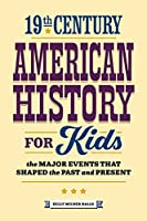 19th Century American History for Kids: The Major Events That Shaped the Past and Present (History by Century)