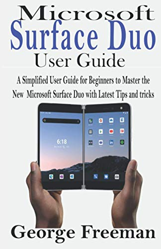 Microsoft Surface Duo User GUIDE: A Simplified User Guide for Beginners to Master the New Microsoft Surface Duo with Latest Tips and tricks