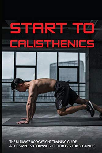 Start To Calisthenics: The Ultimate Bodyweight Training Guide & The Simple 50 Bodyweight Exercises For Beginners: Muscle And Fitness