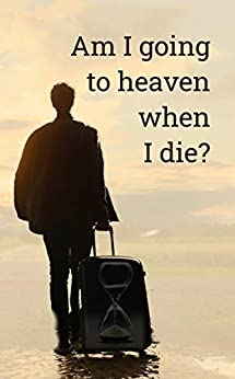 [Dwight Clough]のAm I going to heaven when I die?: An honest look at life's most important question (English Edition)