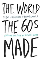 The World the Sixties Made: Politics and Culture in Recent America (Critical Perspectives on the Past)