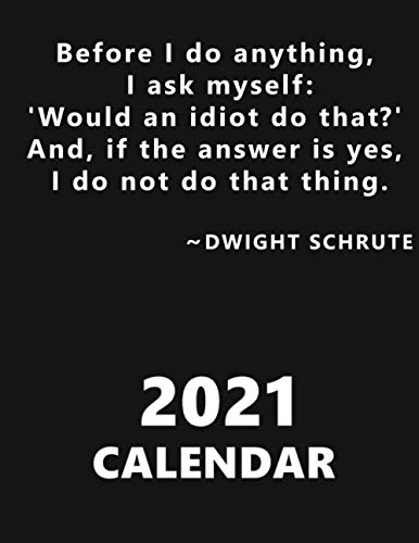 Befor I do anything, I ask myself: Would an idiot do that? And, if the answer is yes, I do not do that thing. Dwight Schrute. Ca