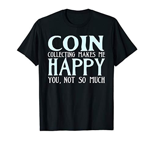 Coin Collecting Makes Me Happy Funny T-shirt