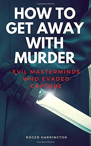 HOW TO GET AWAY WITH MURDER: Evil Masterminds Who Evaded Capture