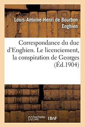 Correspondance du duc d'Enghien (1801-1804) et documents sur son enlèvement et sa mort: Le licenciement, la conspiration de Georges