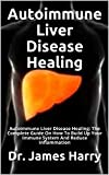 Autoimmune Liver Disease Healing: Autoimmune Liver Disease Healing: The Complete Guide On How To Build Up Your Immune System And Reduce Inflammation (English Edition)
