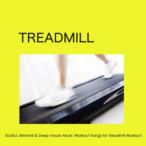 Treadmill: Soulful, Minimal & Deep House Music Workout Songs for Treadmill Workout, Crossfit, Total Body Workout & Indoor Cycling