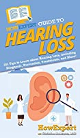 HowExpert Guide to Hearing Loss: 101 Tips to Learn about Hearing Loss, including Diagnosis, Prevention, Treatments, and More!