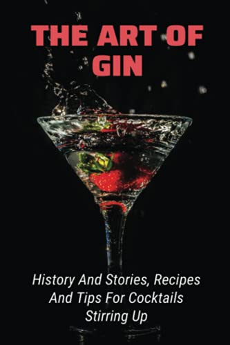 The Art Of Gin: History And Stories, Recipes And Tips For Cocktails Stirring Up: History Of Gin And Tonic