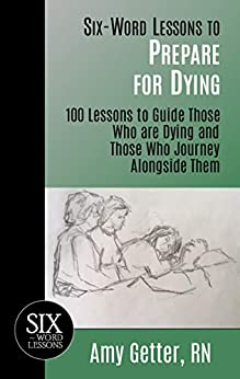 Six-Word Lessons to Prepare for Dying: 100 Lessons to Guide Those Who are Dying and Those Who Journey Alongside Them (The Six-Word Lessons Series Book 47) by [Amy Getter]