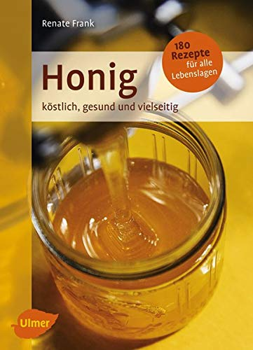 Honig: Köstlich, gesund und vielseitig. Mit 180 Rezepten für alle Lebenslagen