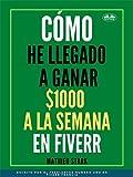 Cómo he llegado a ganar 1000 $ a la semana en Fiverr: Cómo ganar dinero en Internet convirtiéndose en Freelance