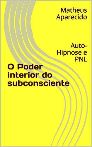 O Poder interior do subconsciente: Auto-Hipnose e PNL (Do interior para o exterior Livro 1) (Portuguese Edition)