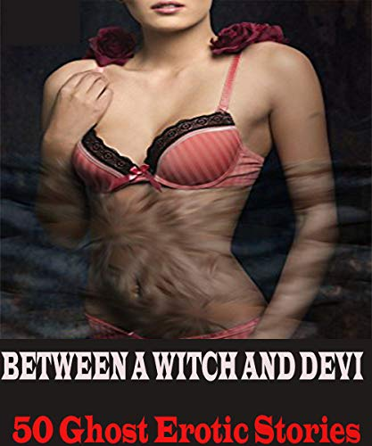 BETWEEN A WITCH AND DEVI: 50 Ghost Erotic Sto