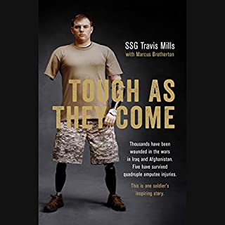 Tough as They Come                   By:                                                                                                                                 Travis Mills,                                                                                        Marcus Brotherton,                                                                                        Gary Sinise - foreword                               Narrated by:                                                                                                                                 Travis Mills                      Length: 6 hrs and 4 mins     253 ratings     Overall 4.7