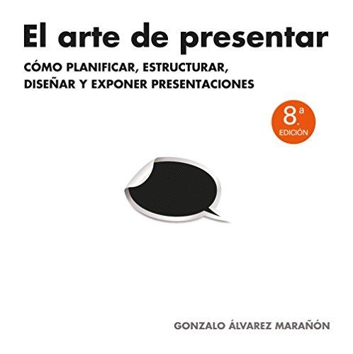 El arte de presentar: Cómo planificar, estructurar, diseñar y exponer presentaciones (Sin colección)