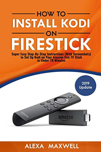 How to Install Kodi on Firestick: Super Easy Step-By-Step Instructions (With Screenshots) to Set Up Kodi on Your Amazon Fire TV Stick in Under 10 Minutes
