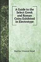 A Guide to the Select Greek and Roman Coins Exhibited in Electrotype (Reference Books)