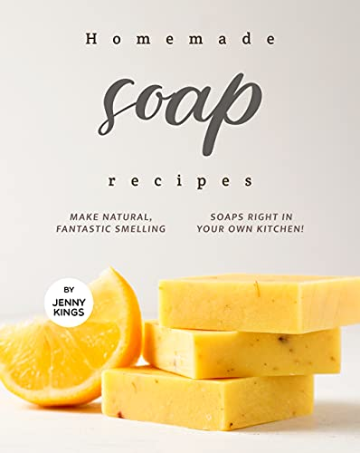 Homemade Soap Recipes: Make Natural, Fantastic Smelling Soaps Right in Your Own Kitchen! by [Jenny Kings]