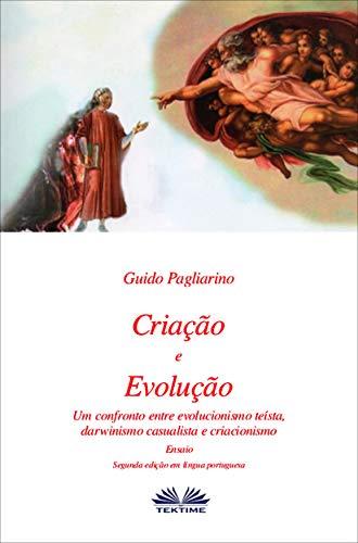 Criação e Evolução: Um confronto entre Evolucionismo teísta, Darwinismo casualista e Criacionismo - Ensaio