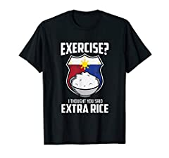Know a Pinoy or Pinay who loves rice? Of course! rice is part of the Filipino heritage. Funny Filipino shirts make wonderful gifts for any Filipino or Filipina. Exercise? I thought you said extra rice! This t shirt is ideal for anyone who loves Pinoy...