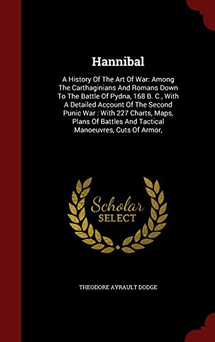 Hannibal: A History Of The Art Of War: Among The Carthaginians And Romans Down To The Battle Of Pydna, 168 B. C., With A Detailed Account Of The ... And Tactical Manoeuvres, Cuts Of Armor,