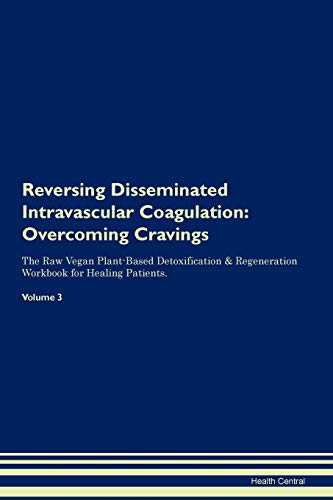 Reversing Disseminated Intravascular Coagulation: Overcoming Cravings The Raw Vegan Plant-Based Detoxification & Regeneration Workbook for Healing Patients. Volume 3