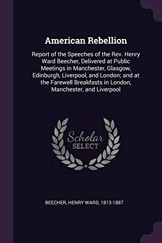 AMER REBELLION: Report of the Speeches of the Rev. Henry Ward Beecher, Delivered at Public Meetings in Manchester, Glasgow, Edinburgh, Liverpool, and ... in London, Manchester, and Liverpool