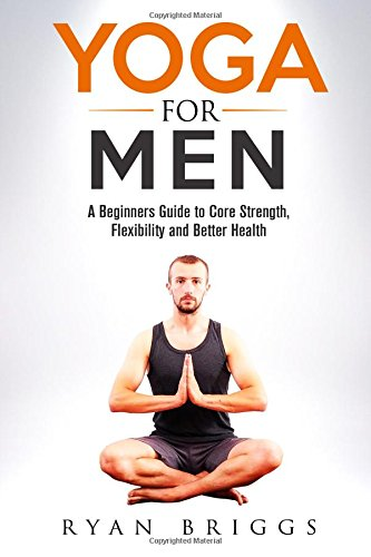 Yoga for Men: A Beginners Guide to Core Strength, Flexibility and Better Health