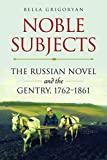 Noble Subjects: The Russian Novel and the Gentry, 1762?1861 (Studies of the Harriman Institute) - Bella Grigoryan