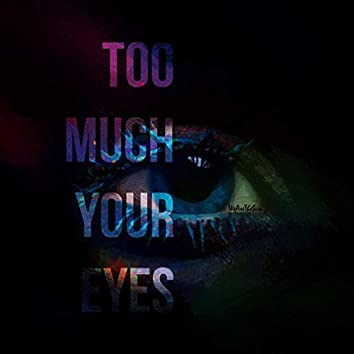 Too Much Your Eyes
