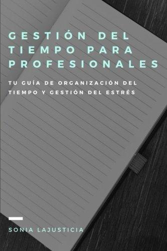 Gestión del tiempo para profesionales.: Tu guía de organización del tiempo y gestión del estrés.
