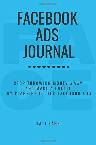 Facebook Ads Journal: Stop Throwing Money Away and Make a Profit by Planning Better Facebook Ads (Guided marketing notebooks for business, Band 1)