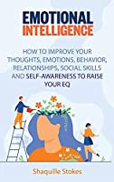 Emotional Intelligence: How to Improve Your Thoughts, Emotions, Behavior, Relationships, Social Skills and Self-awareness to Raise Your EQ