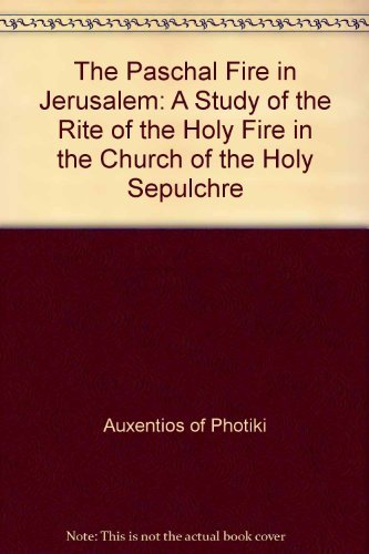 The Paschal Fire in Jerusalem: A Study of the Rite of the Holy Fire in the Church of the Holy Sepulchre by Bishop Auxentios of Photiki (1999-08-02)