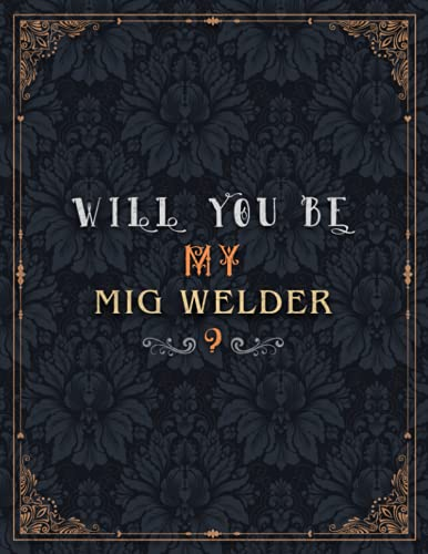 Mig Welder Lined Notebook - Will You Be My Mig Welder Job Title Daily Journal: 21.59 x 27.94 cm, 8.5 x 11 inch, Wedding, Over 100 Pages, A4, Daily, Teacher, Journal, Mom, Meeting