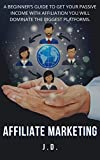AFFILIATE MARKETING: A BEGINNER'S GUIDE TO GET YOUR PASSIVE INCOME WITH AFFILIATION YOU WILL DOMINATE THE BIGGEST PLATFORMS.