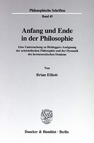 Anfang und Ende in der Philosophie. Eine Untersuchung zu Heideggers Aneignung der aristotelischen Philosophie und der Dynamik des hermeneutischen Denkens. (Philosophische Schriften; PHS 45)