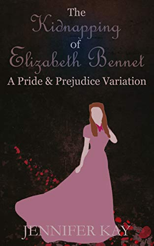 The Kidnapping of Elizabeth Bennet: A Pride and Prejudice Variation by [Jennifer Kay]
