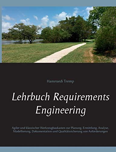 Lehrbuch Requirements Engineering: Agiler und klassischer Werkzeugbaukasten zur Planung, Ermittlung, Analyse, Modellierung, Dokumentation und Qualitätssicherung von Anforderungen