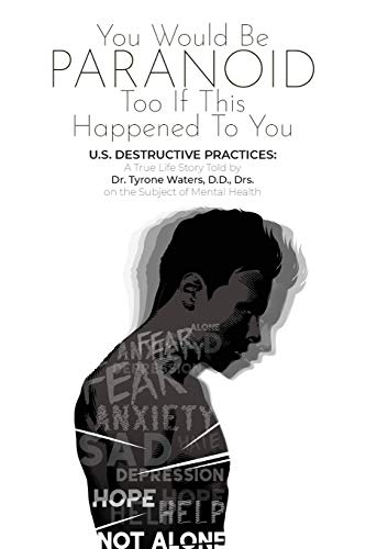 YOU WOULD BE PARANOID TOO IF THIS HAPPENED TO YOU U.S. DESTRUCTIVE PRACTICES: A True Life Story Told by Dr. Tyrone Waters D.D.,Drs. on the Subject of Mental Health