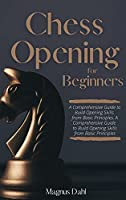 Chess Openings for Beginners: A Comprehensive Guide to Build Opening Skills from Basic Principles