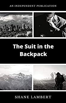 The Suit in the Backpack: A Novel Set in Edmonton, Alberta and Jasper, Alberta by [Shane Lambert]