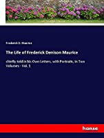 The Life of Frederick Denison Maurice: chiefly told in his Own Letters, with Portraits, in Two Volumes - Vol. 1
