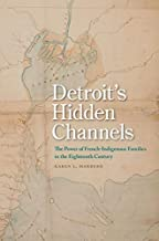 Detroit's Hidden Channels: The Power of French-Indigenous Families in the Eighteenth Century (English Edition)