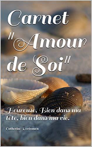 Carnet 'Amour de Soi': Heureuse, Bien dans ma tête, bien dans ma vie. (French Edition)