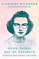 Good Things Out of Nazareth: The Uncollected Letters of Flannery O'Connor and Friends