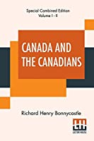 Canada And The Canadians (Complete): New Edition. Complete Edition Of Two Volumes, Vol. I. - II.