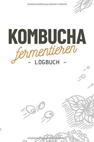 Kombucha fermentieren I Logbuch: Notizbuch zum selbst herstellen und fermentieren des gesunden Pilz Tee Getränks für eigene Rezepte I 120 Seiten I ca. DIN A5